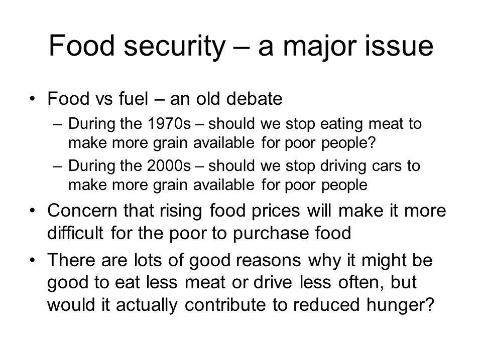 Food security – a major issue Food vs fuel – an old debate –During the 1970s – should we stop eating meat to make more grain available for poor people.