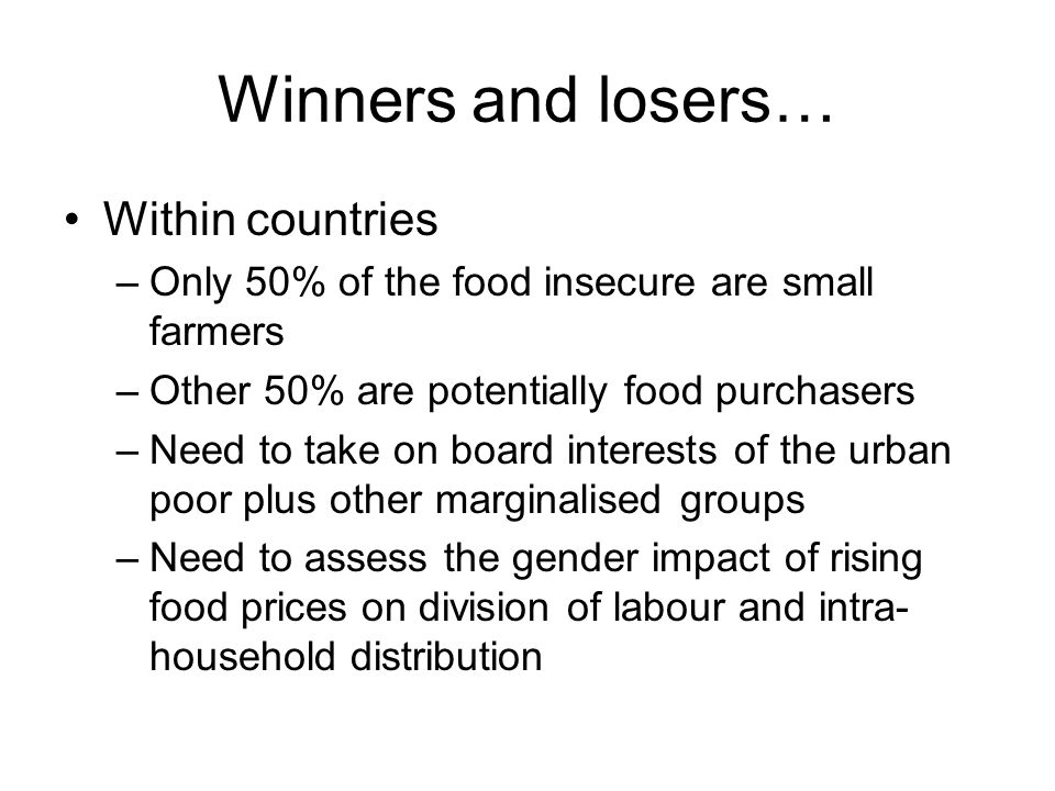 Winners and losers… Within countries –Only 50% of the food insecure are small farmers –Other 50% are potentially food purchasers –Need to take on board interests of the urban poor plus other marginalised groups –Need to assess the gender impact of rising food prices on division of labour and intra- household distribution