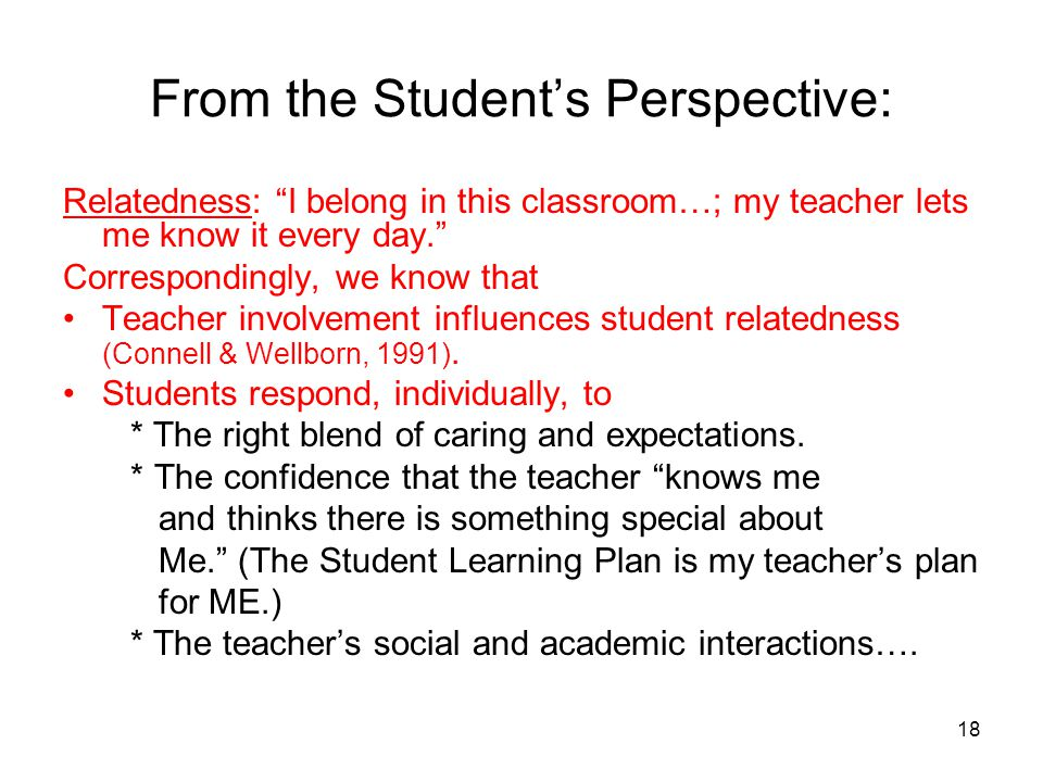 18 From the Students Perspective: Relatedness: I belong in this classroom…; my teacher lets me know it every day. Correspondingly, we know that Teache