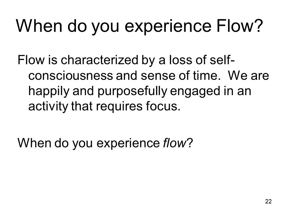 22 When do you experience Flow? Flow is characterized by a loss of self- consciousness and sense of time. We are happily and purposefully engaged in a