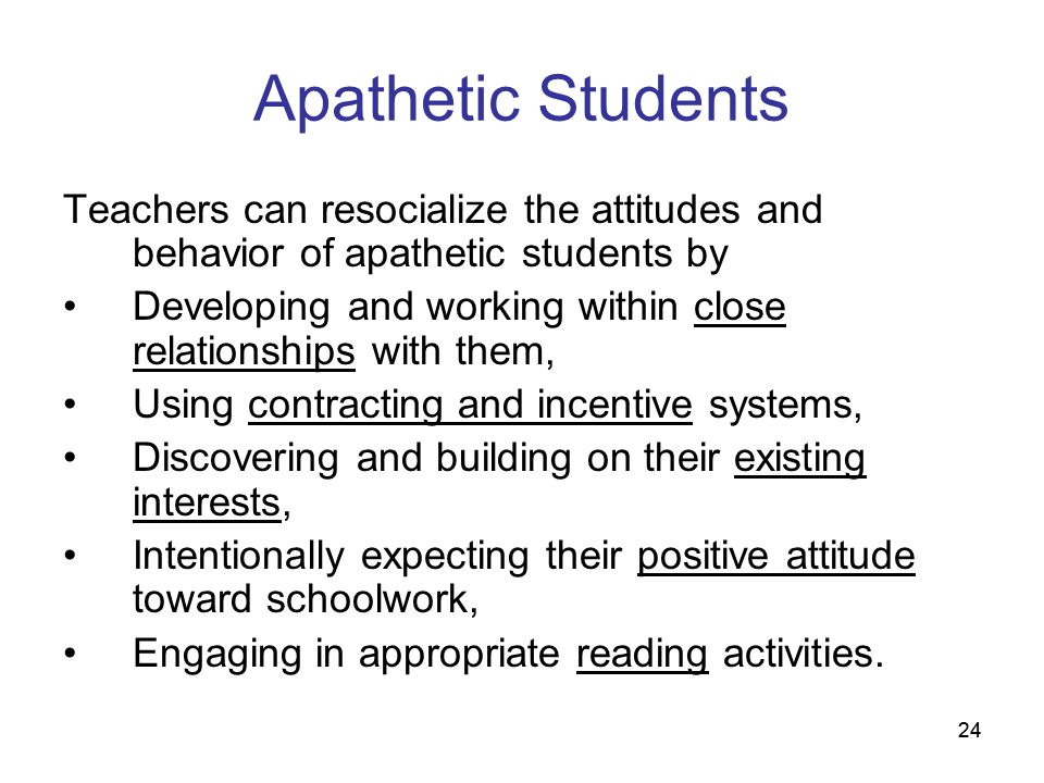 24 Apathetic Students Teachers can resocialize the attitudes and behavior of apathetic students by Developing and working within close relationships w