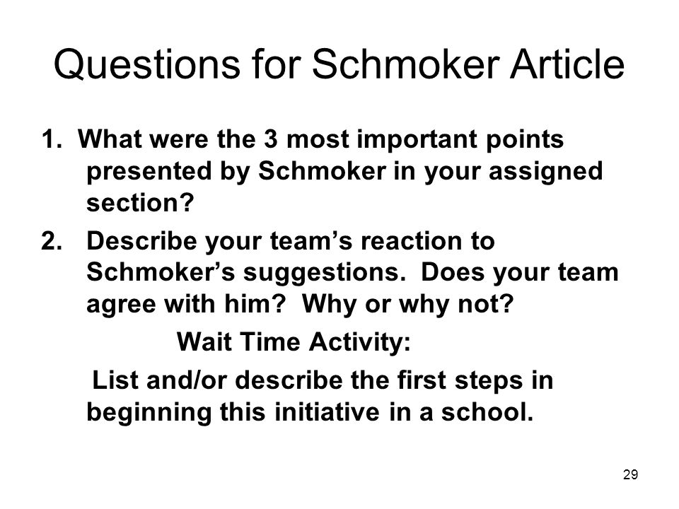 29 Questions for Schmoker Article 1. What were the 3 most important points presented by Schmoker in your assigned section? 2.Describe your teams react