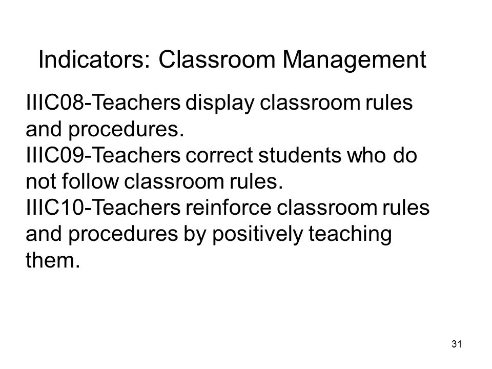 31 Indicators: Classroom Management IIIC08-Teachers display classroom rules and procedures. IIIC09-Teachers correct students who do not follow classro