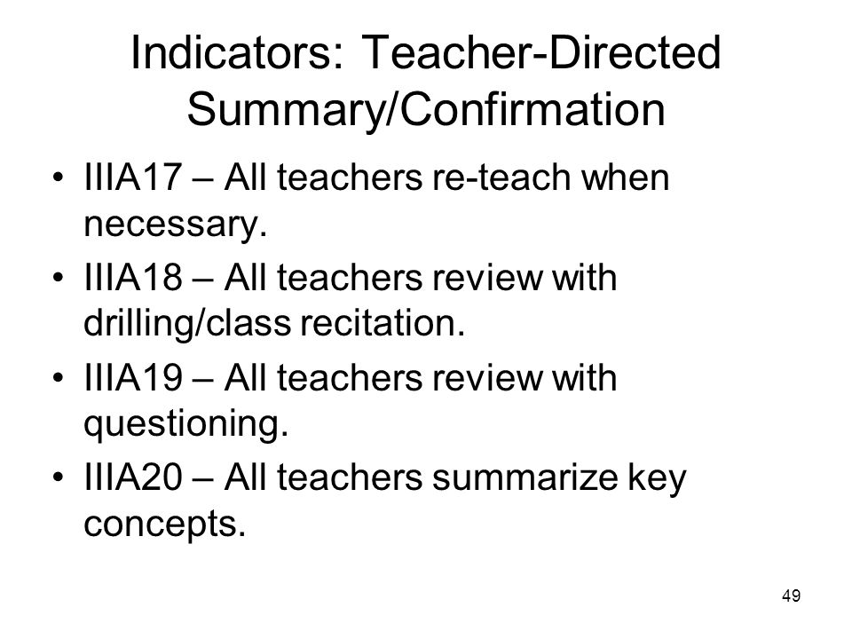 49 Indicators: Teacher-Directed Summary/Confirmation IIIA17 – All teachers re-teach when necessary. IIIA18 – All teachers review with drilling/class r