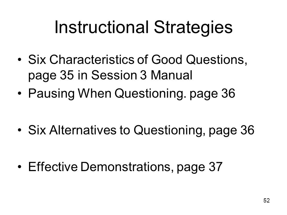 52 Instructional Strategies Six Characteristics of Good Questions, page 35 in Session 3 Manual Pausing When Questioning. page 36 Six Alternatives to Q