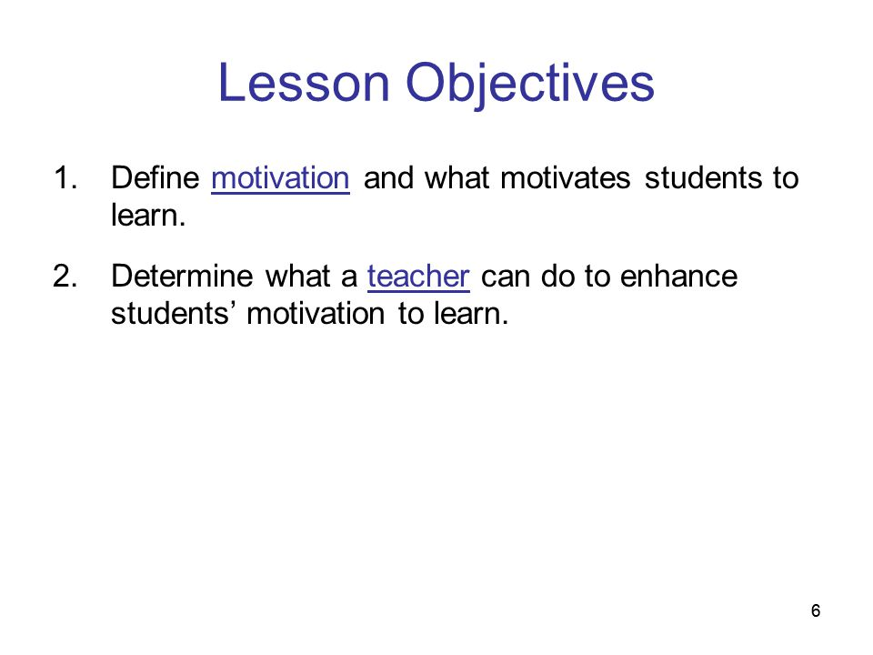 66 Lesson Objectives 1.Define motivation and what motivates students to learn. 2.Determine what a teacher can do to enhance students motivation to lea