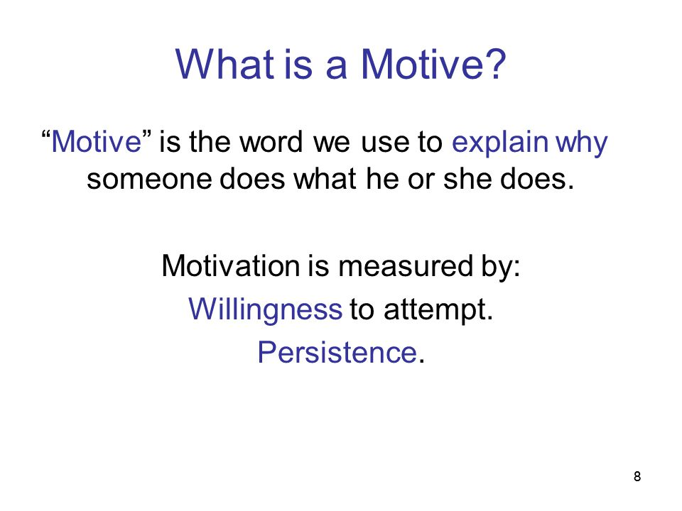 88 What is a Motive? Motive is the word we use to explain why someone does what he or she does. Motivation is measured by: Willingness to attempt. Per