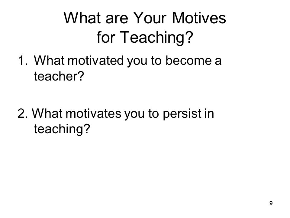 99 What are Your Motives for Teaching? 1.What motivated you to become a teacher? 2. What motivates you to persist in teaching?