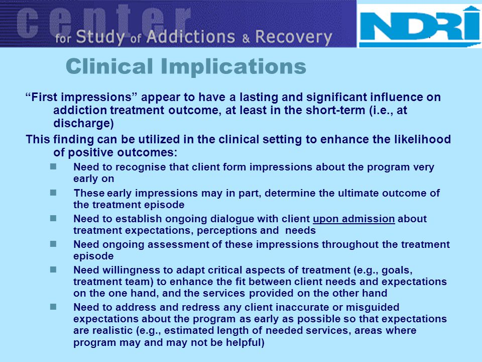 Clinical Implications First impressions appear to have a lasting and significant influence on addiction treatment outcome, at least in the short-term