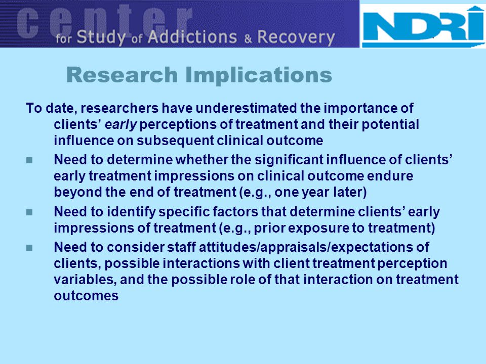 Research Implications To date, researchers have underestimated the importance of clients early perceptions of treatment and their potential influence