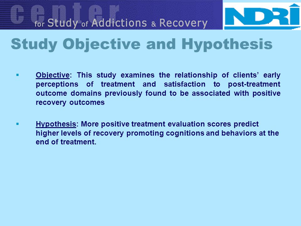 Study Objective and Hypothesis Objective: This study examines the relationship of clients early perceptions of treatment and satisfaction to post-trea