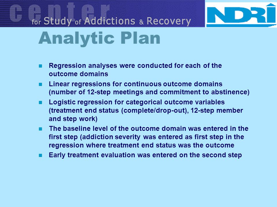 Analytic Plan Regression analyses were conducted for each of the outcome domains Linear regressions for continuous outcome domains (number of 12-step