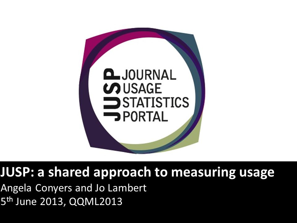 JUSP: a shared approach to measuring usage Angela Conyers and Jo Lambert 5 th June 2013, QQML2013