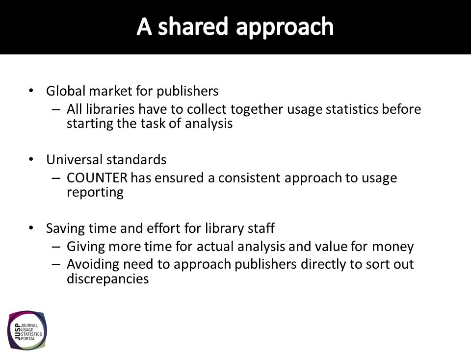 Global market for publishers – All libraries have to collect together usage statistics before starting the task of analysis Universal standards – COUN