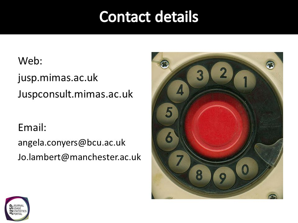 Web: jusp.mimas.ac.uk Juspconsult.mimas.ac.uk Email: angela.conyers@bcu.ac.uk Jo.lambert@manchester.ac.uk
