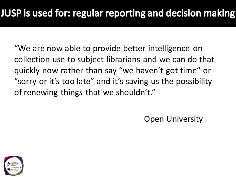 We are now able to provide better intelligence on collection use to subject librarians and we can do that quickly now rather than say we havent got time orsorry or its too late and its saving us the possibility of renewing things that we shouldnt.