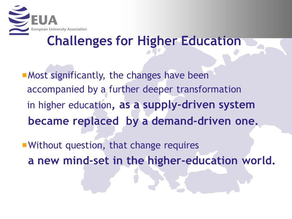 Challenges for Higher Education Most significantly, the changes have been accompanied by a further deeper transformation in higher education, as a supply-driven system became replaced by a demand-driven one.