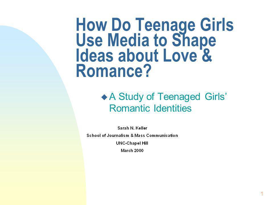 1 How Do Teenage Girls Use Media to Shape Ideas about Love & Romance? u A Study of Teenaged Girls Romantic Identities