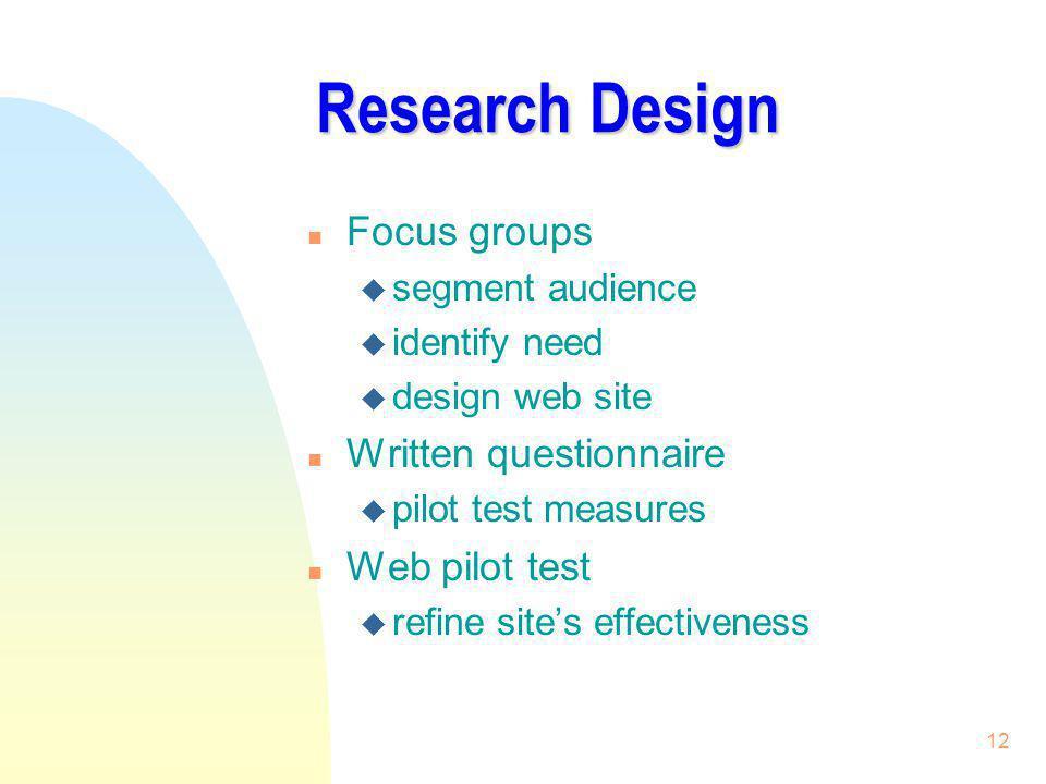 12 Research Design n Focus groups u segment audience u identify need u design web site n Written questionnaire u pilot test measures n Web pilot test