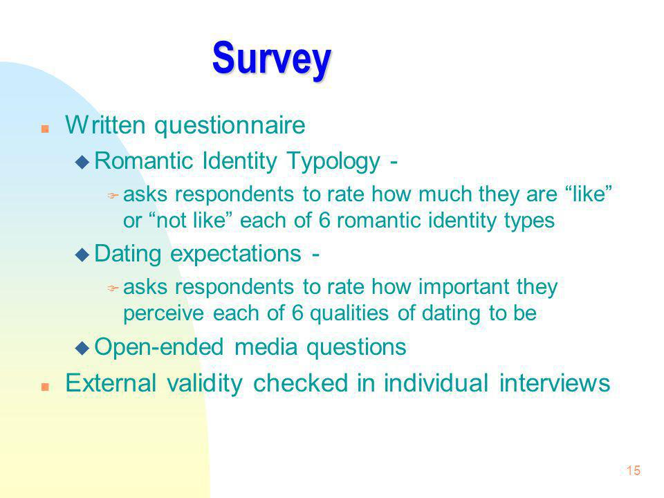 15 Survey n Written questionnaire u Romantic Identity Typology - F asks respondents to rate how much they are like or not like each of 6 romantic iden