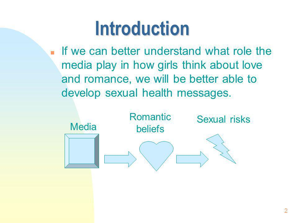 2 Introduction n If we can better understand what role the media play in how girls think about love and romance, we will be better able to develop sex
