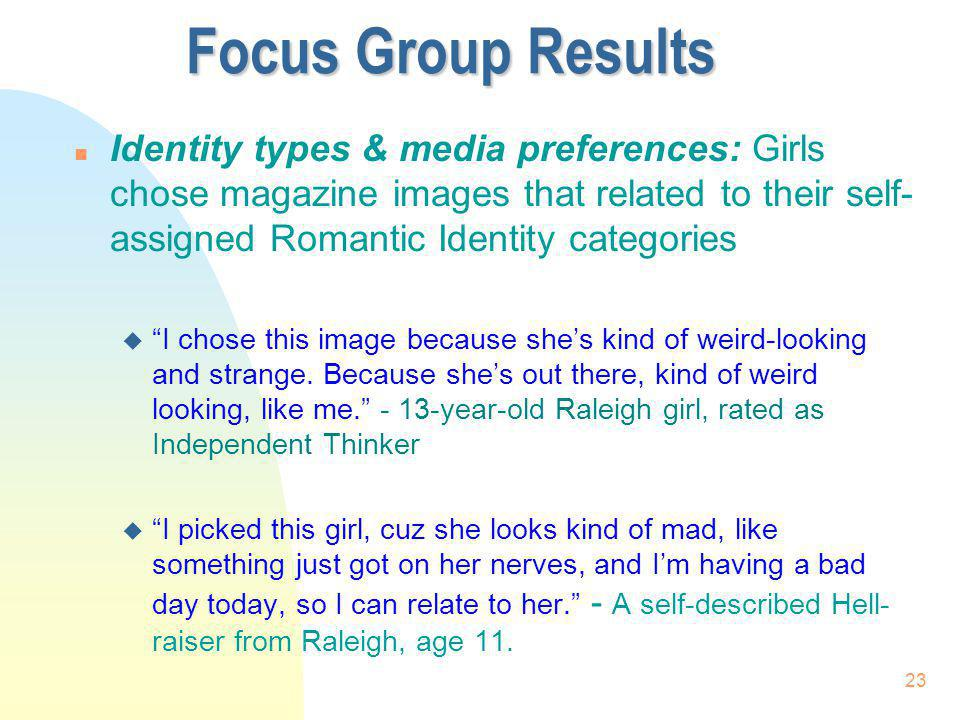 23 Focus Group Results n Identity types & media preferences: Girls chose magazine images that related to their self- assigned Romantic Identity catego