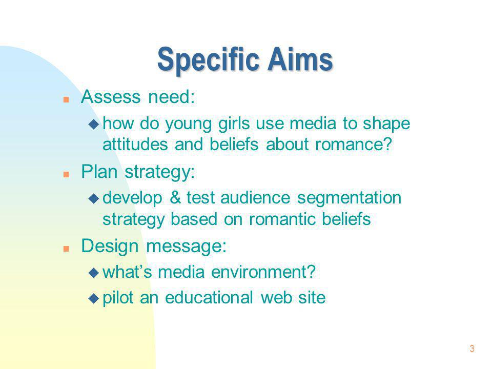 3 Specific Aims n Assess need: u how do young girls use media to shape attitudes and beliefs about romance? n Plan strategy: u develop & test audience