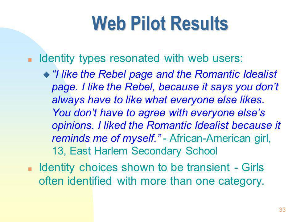 33 Web Pilot Results n Identity types resonated with web users: u I like the Rebel page and the Romantic Idealist page. I like the Rebel, because it s