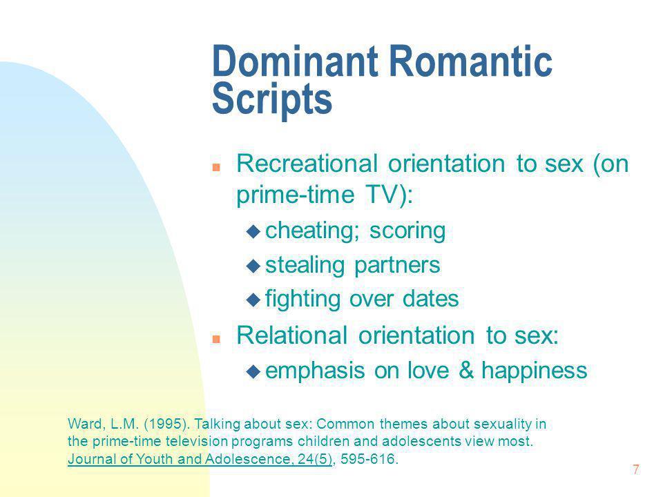 7 Dominant Romantic Scripts n Recreational orientation to sex (on prime-time TV): u cheating; scoring u stealing partners u fighting over dates n Rela