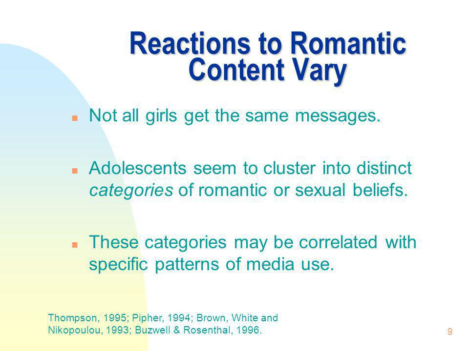 9 Reactions to Romantic Content Vary n Not all girls get the same messages. n Adolescents seem to cluster into distinct categories of romantic or sexu