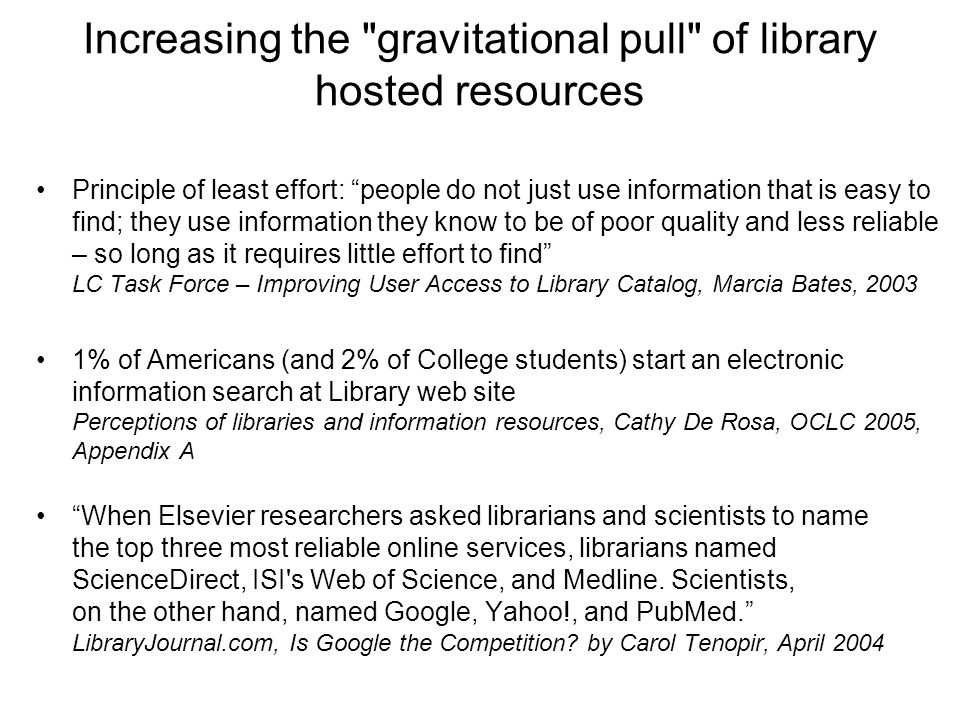 Increasing the gravitational pull of library hosted resources Principle of least effort: people do not just use information that is easy to find; they use information they know to be of poor quality and less reliable – so long as it requires little effort to find LC Task Force – Improving User Access to Library Catalog, Marcia Bates, 2003 1% of Americans (and 2% of College students) start an electronic information search at Library web site Perceptions of libraries and information resources, Cathy De Rosa, OCLC 2005, Appendix A When Elsevier researchers asked librarians and scientists to name the top three most reliable online services, librarians named ScienceDirect, ISI s Web of Science, and Medline.
