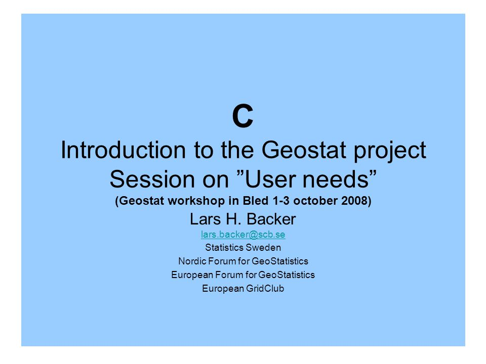 C Introduction to the Geostat project Session on User needs (Geostat workshop in Bled 1-3 october 2008) Lars H.