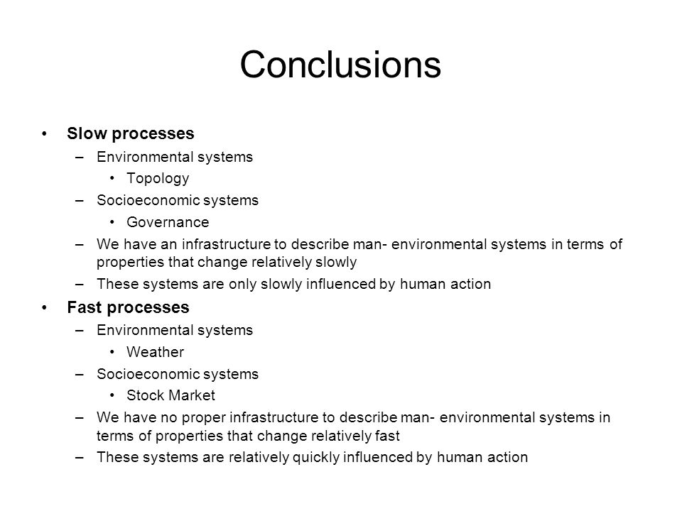 Conclusions Slow processes –Environmental systems Topology –Socioeconomic systems Governance –We have an infrastructure to describe man- environmental systems in terms of properties that change relatively slowly –These systems are only slowly influenced by human action Fast processes –Environmental systems Weather –Socioeconomic systems Stock Market –We have no proper infrastructure to describe man- environmental systems in terms of properties that change relatively fast –These systems are relatively quickly influenced by human action