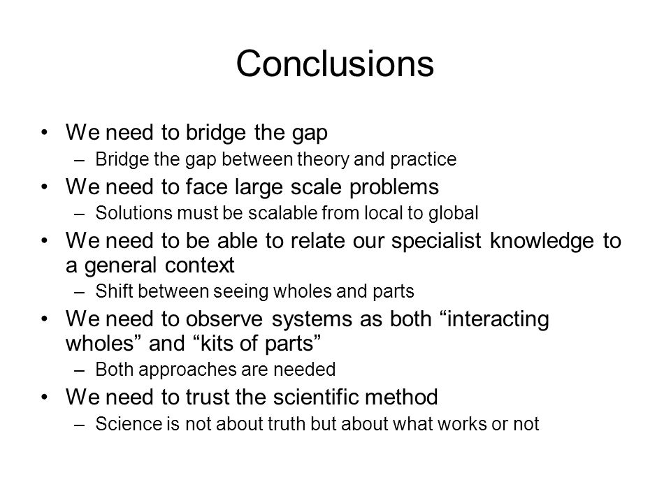 Conclusions We need to bridge the gap –Bridge the gap between theory and practice We need to face large scale problems –Solutions must be scalable from local to global We need to be able to relate our specialist knowledge to a general context –Shift between seeing wholes and parts We need to observe systems as both interacting wholes and kits of parts –Both approaches are needed We need to trust the scientific method –Science is not about truth but about what works or not