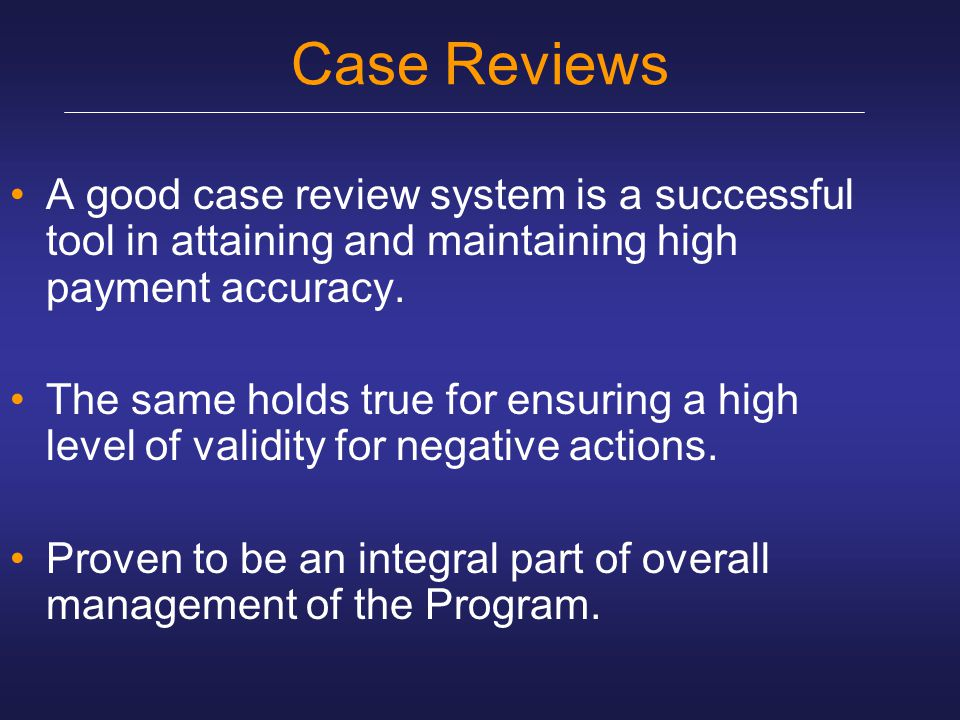 Case Reviews A good case review system is a successful tool in attaining and maintaining high payment accuracy.