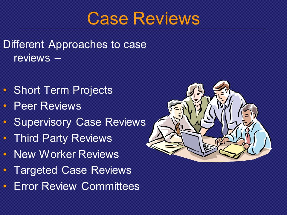 Case Reviews Different Approaches to case reviews – Short Term Projects Peer Reviews Supervisory Case Reviews Third Party Reviews New Worker Reviews T