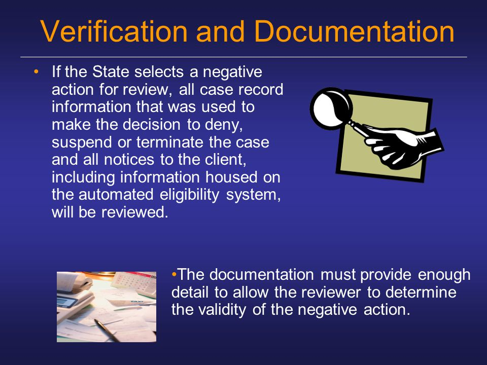Verification and Documentation If the State selects a negative action for review, all case record information that was used to make the decision to deny, suspend or terminate the case and all notices to the client, including information housed on the automated eligibility system, will be reviewed.