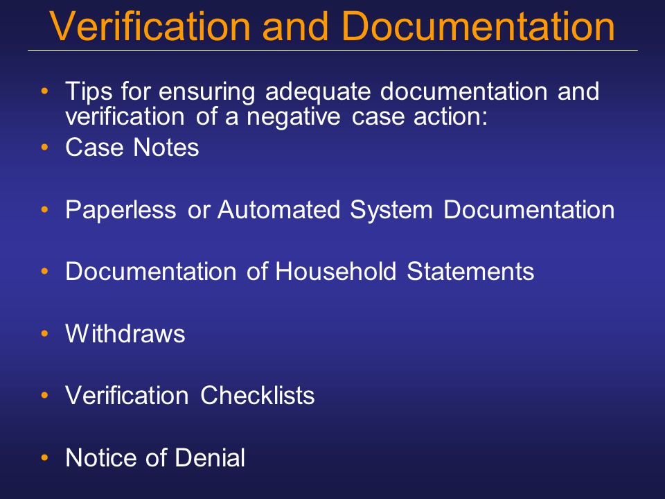 Verification and Documentation Tips for ensuring adequate documentation and verification of a negative case action: Case Notes Paperless or Automated System Documentation Documentation of Household Statements Withdraws Verification Checklists Notice of Denial