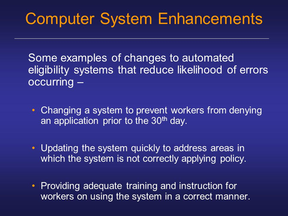 Computer System Enhancements Some examples of changes to automated eligibility systems that reduce likelihood of errors occurring – Changing a system