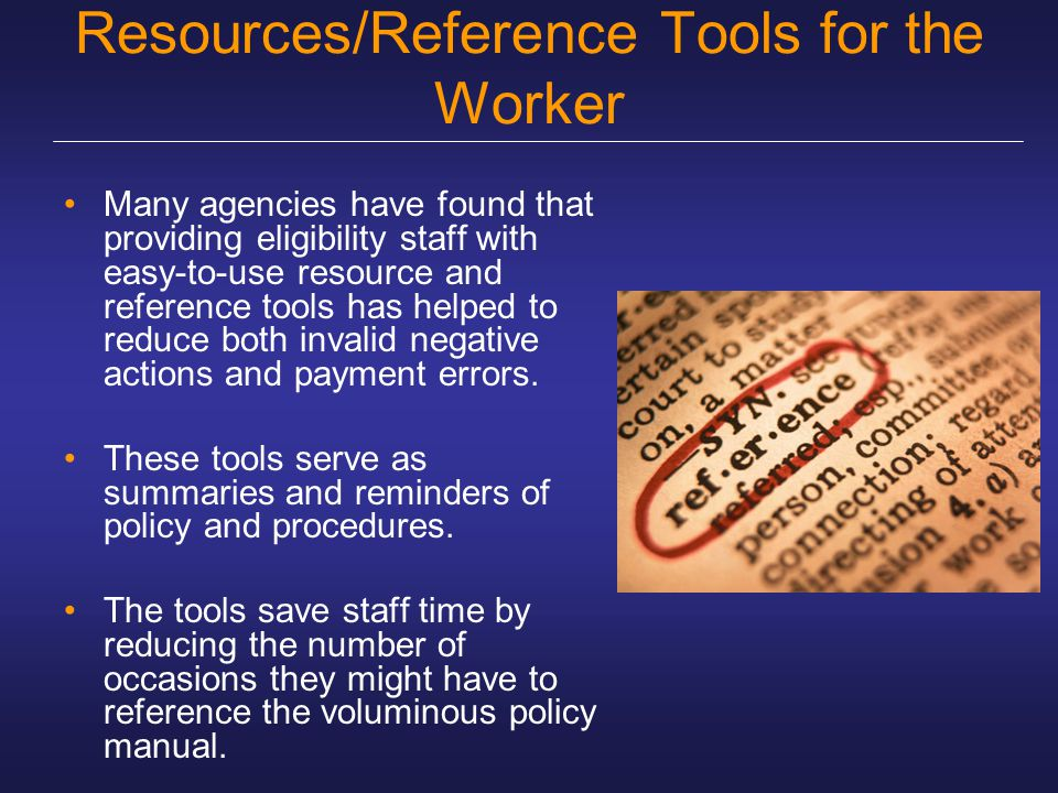 Resources/Reference Tools for the Worker Many agencies have found that providing eligibility staff with easy-to-use resource and reference tools has h