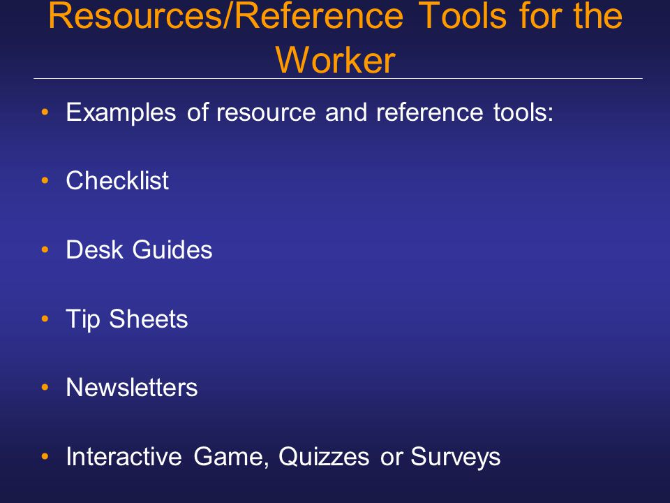 Resources/Reference Tools for the Worker Examples of resource and reference tools: Checklist Desk Guides Tip Sheets Newsletters Interactive Game, Quizzes or Surveys