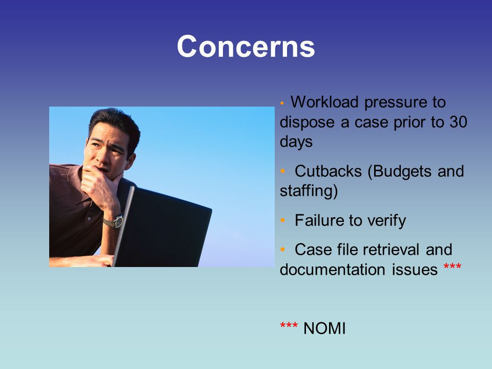 Concerns Workload pressure to dispose a case prior to 30 days Cutbacks (Budgets and staffing) Failure to verify Case file retrieval and documentation issues *** *** NOMI