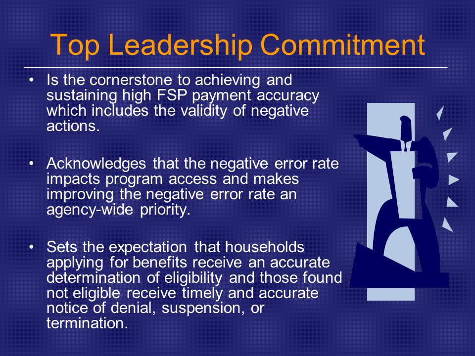 Top Leadership Commitment Is the cornerstone to achieving and sustaining high FSP payment accuracy which includes the validity of negative actions. Ac