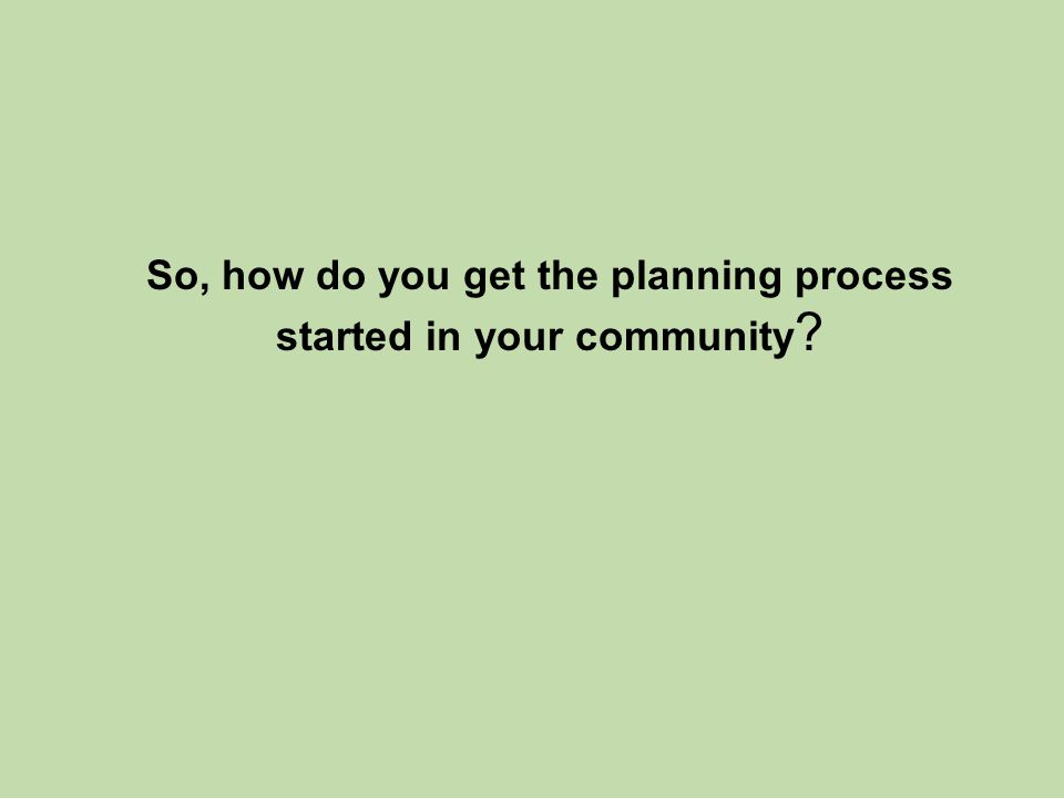 So, how do you get the planning process started in your community ?