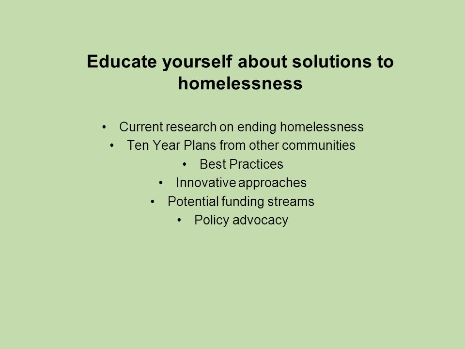 Educate yourself about solutions to homelessness Current research on ending homelessness Ten Year Plans from other communities Best Practices Innovative approaches Potential funding streams Policy advocacy