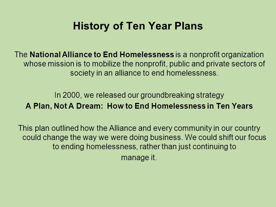 History of Ten Year Plans The National Alliance to End Homelessness is a nonprofit organization whose mission is to mobilize the nonprofit, public and private sectors of society in an alliance to end homelessness.