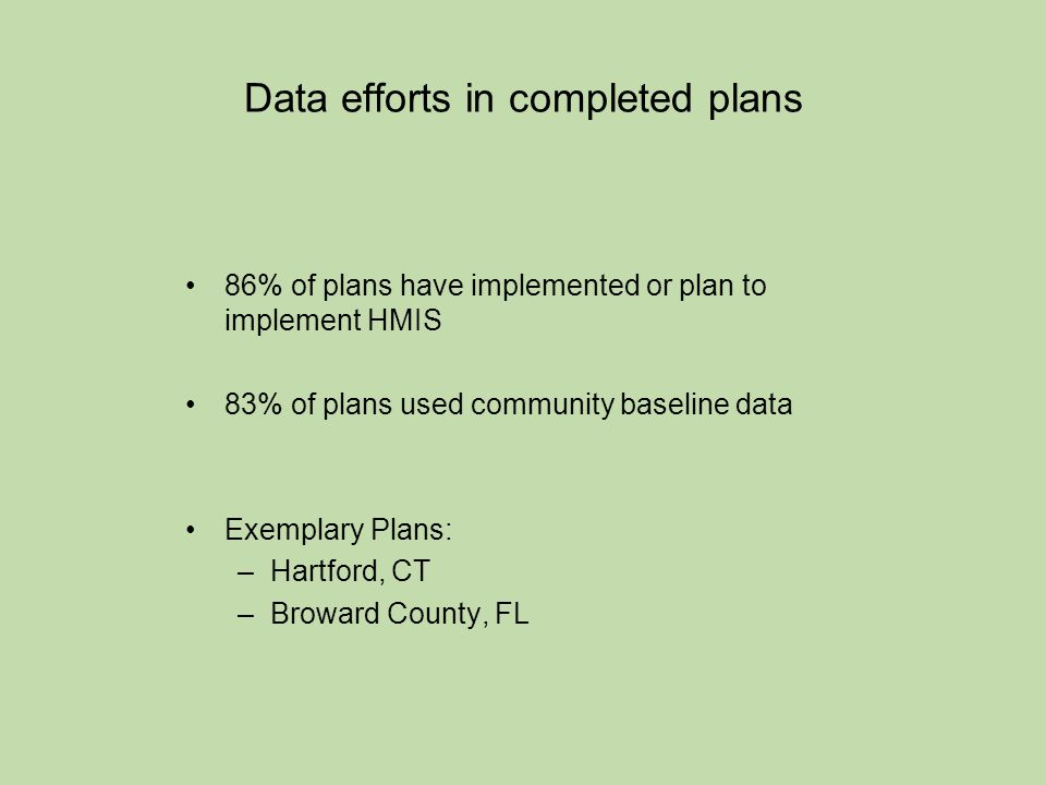 Data efforts in completed plans 86% of plans have implemented or plan to implement HMIS 83% of plans used community baseline data Exemplary Plans: –Hartford, CT –Broward County, FL