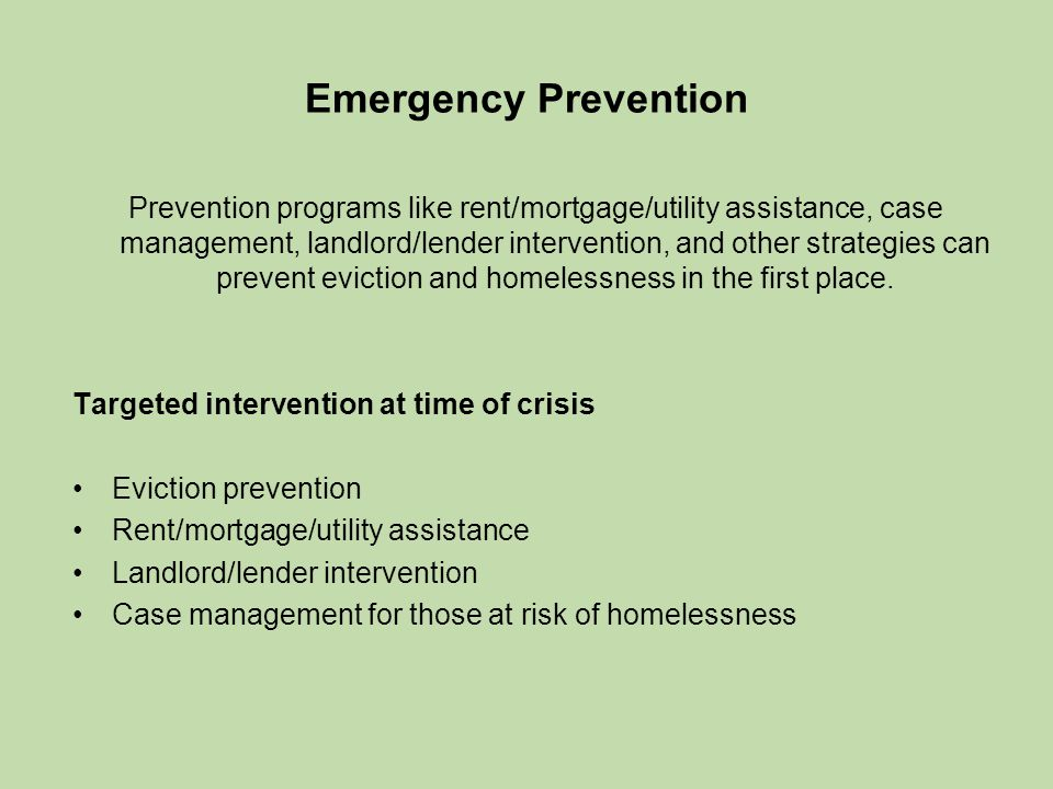 Emergency Prevention Prevention programs like rent/mortgage/utility assistance, case management, landlord/lender intervention, and other strategies can prevent eviction and homelessness in the first place.