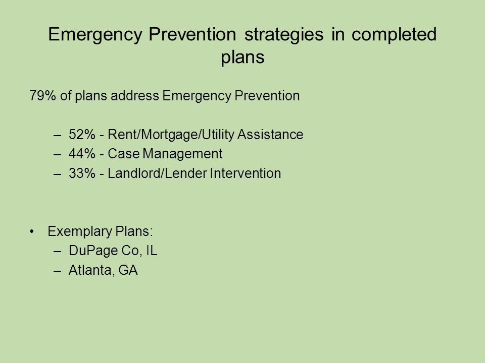 Emergency Prevention strategies in completed plans 79% of plans address Emergency Prevention –52% - Rent/Mortgage/Utility Assistance –44% - Case Management –33% - Landlord/Lender Intervention Exemplary Plans: –DuPage Co, IL –Atlanta, GA