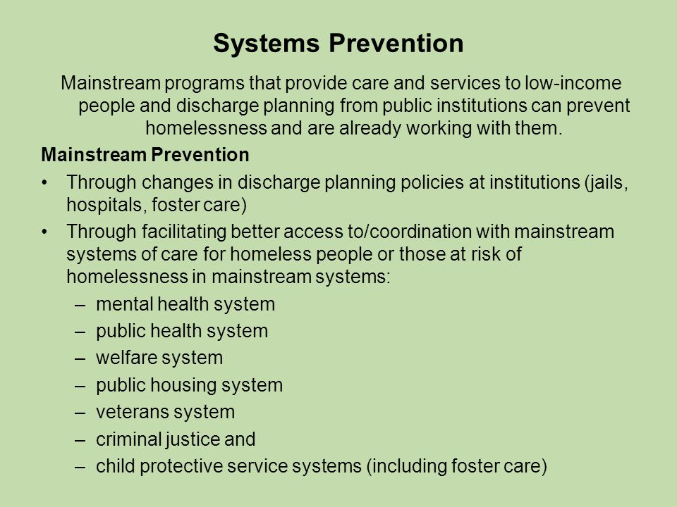 Systems Prevention Mainstream programs that provide care and services to low-income people and discharge planning from public institutions can prevent homelessness and are already working with them.